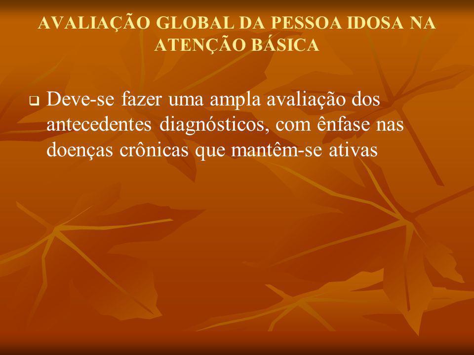 AVALIAÇÃO GLOBAL DA PESSOA IDOSA NA ATENÇÃO BÁSICA Deve-se fazer uma ampla avaliação dos antecedentes diagnósticos, com ênfase nas doenças crônicas qu
