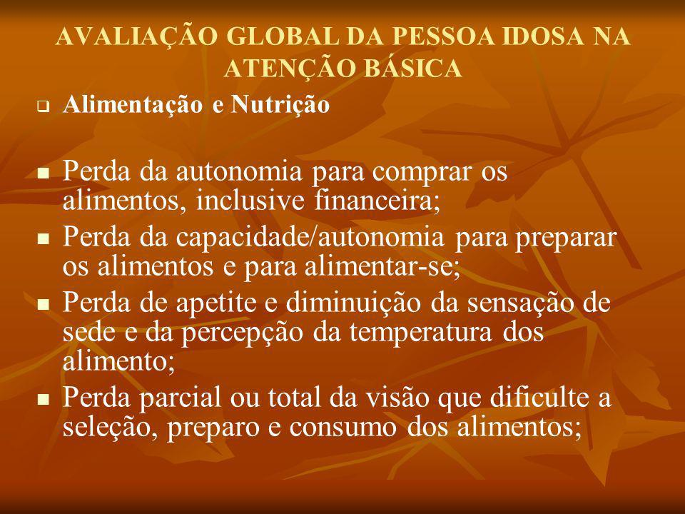 AVALIAÇÃO GLOBAL DA PESSOA IDOSA NA ATENÇÃO BÁSICA Alimentação e Nutrição Perda da autonomia para comprar os alimentos, inclusive financeira; Perda da