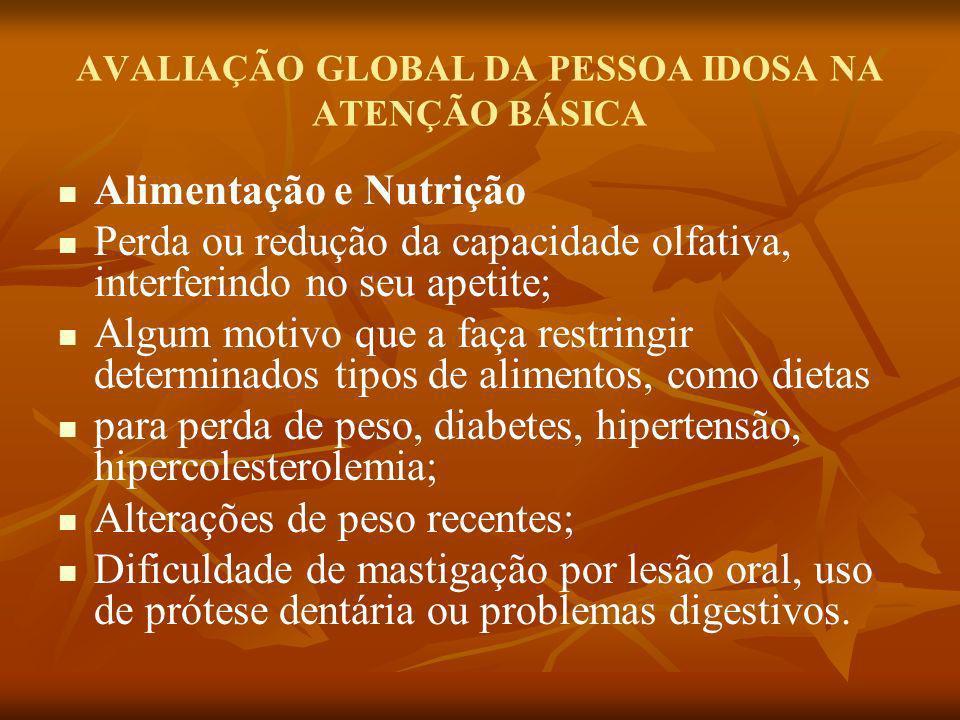 AVALIAÇÃO GLOBAL DA PESSOA IDOSA NA ATENÇÃO BÁSICA Alimentação e Nutrição Perda ou redução da capacidade olfativa, interferindo no seu apetite; Algum