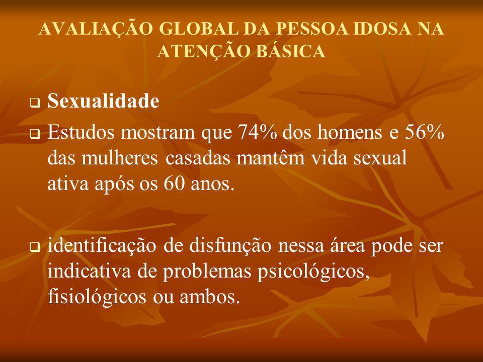 AVALIAÇÃO GLOBAL DA PESSOA IDOSA NA ATENÇÃO BÁSICA Sexualidade Estudos mostram que 74% dos homens e 56% das mulheres casadas mantêm vida sexual ativa