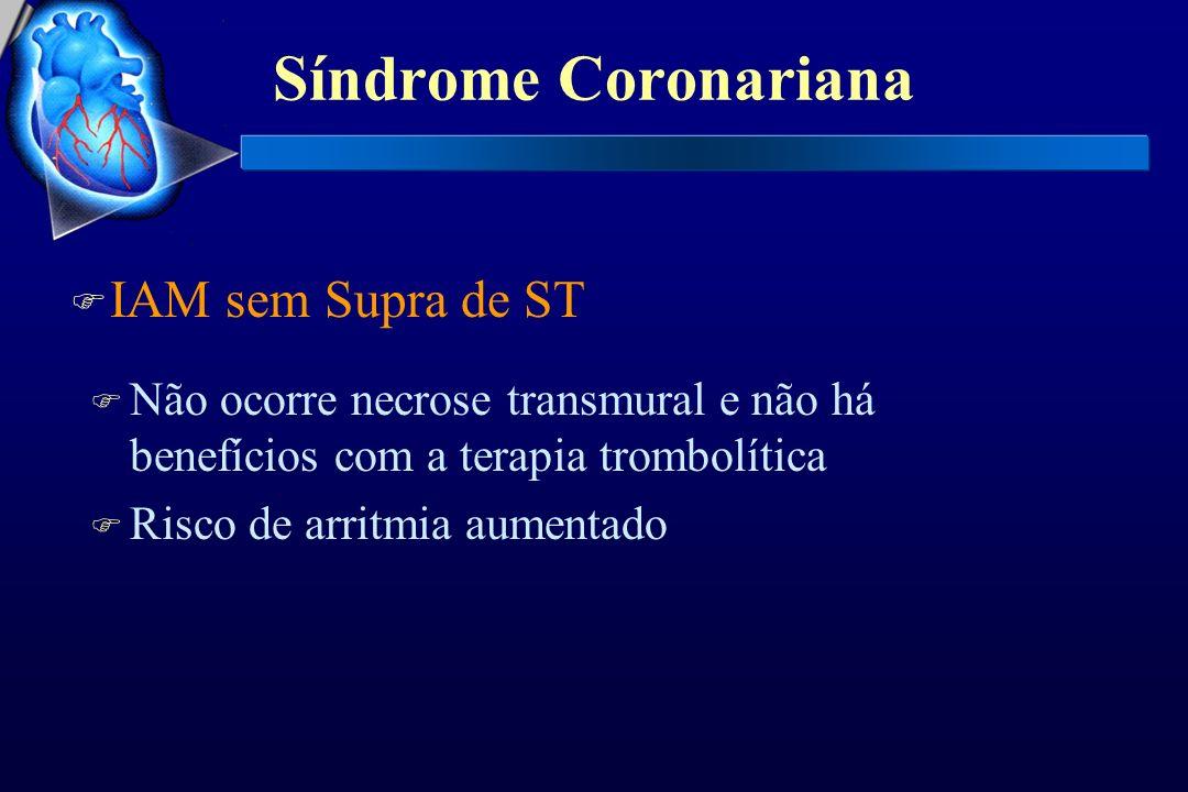 Síndrome Coronariana F IAM sem Supra de ST F Não ocorre necrose transmural e não há benefícios com a terapia trombolítica F Risco de arritmia aumentad