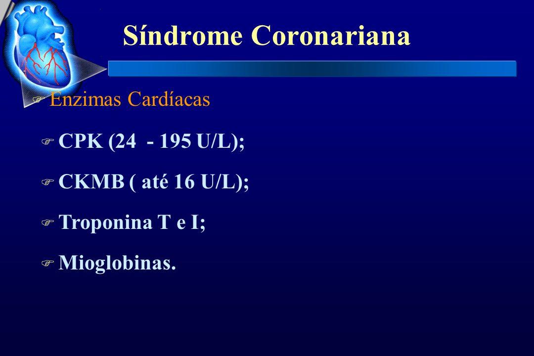 F Enzimas Cardíacas F CPK (24 - 195 U/L); F CKMB ( até 16 U/L); F Troponina T e I; F Mioglobinas.