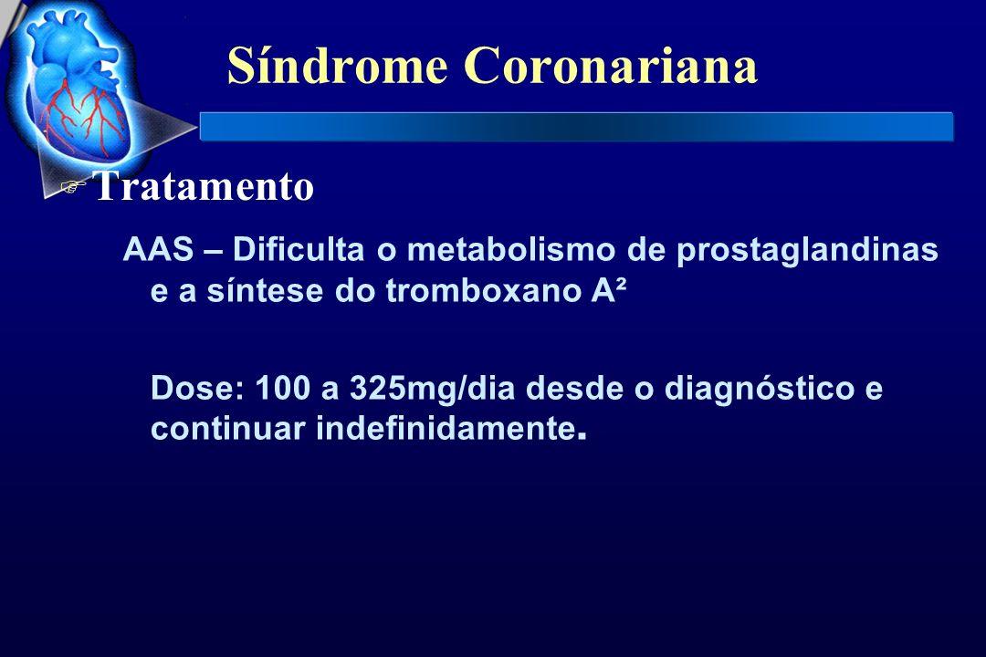 Síndrome Coronariana F Tratamento AAS – Dificulta o metabolismo de prostaglandinas e a síntese do tromboxano A² Dose: 100 a 325mg/dia desde o diagnóst