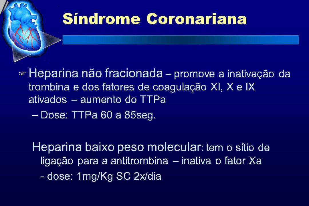 Síndrome Coronariana F Heparina não fracionada – promove a inativação da trombina e dos fatores de coagulação XI, X e IX ativados – aumento do TTPa –D