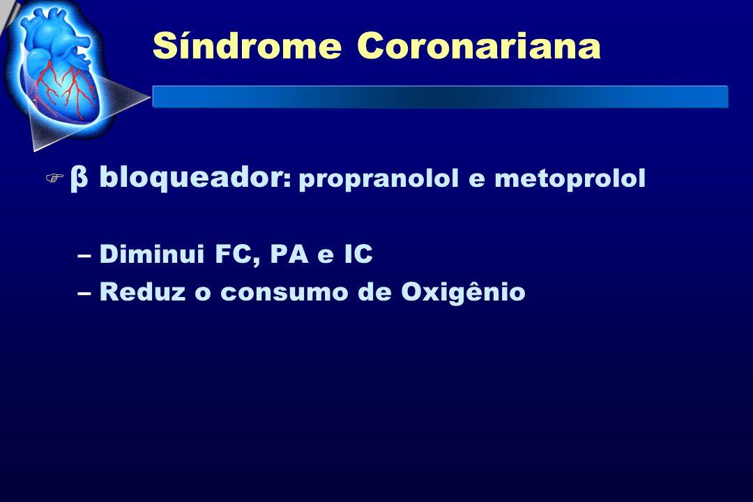 Síndrome Coronariana F β bloqueador : propranolol e metoprolol –Diminui FC, PA e IC –Reduz o consumo de Oxigênio