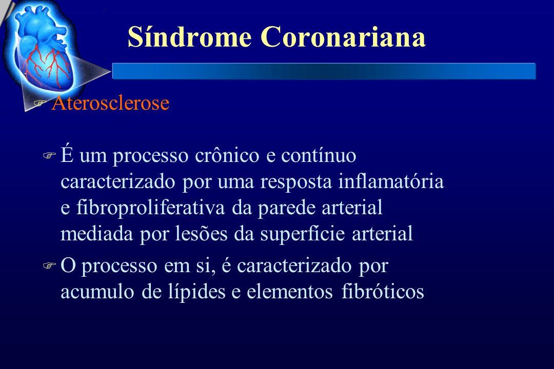 Síndrome Coronariana F Aterosclerose F A lesão arterial inicial ocorre na superfície endotelial, ocasionando disfunção endotelial placa de ateroma F Tal disfunção desencadeia interações com monócitos, plaquetas, células musculares lisas e, eventualmente, linfócitos, dando início a formação da placa de ateroma