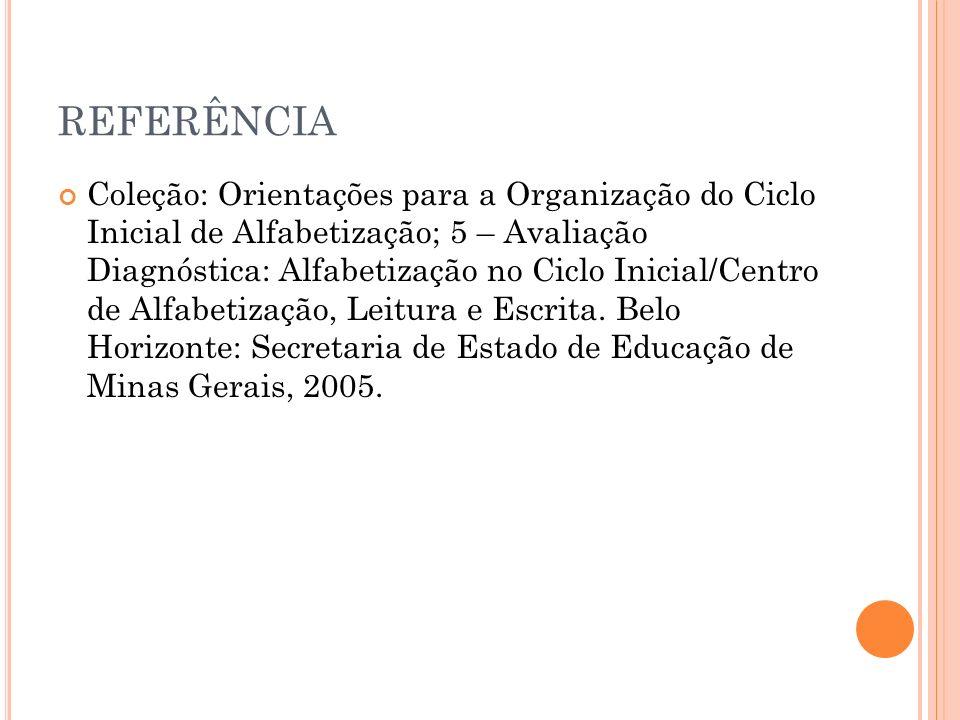 REFERÊNCIA Coleção: Orientações para a Organização do Ciclo Inicial de Alfabetização; 5 – Avaliação Diagnóstica: Alfabetização no Ciclo Inicial/Centro