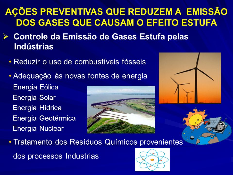 AÇÕES PREVENTIVAS QUE REDUZEM A EMISSÃO DOS GASES QUE CAUSAM O EFEITO ESTUFA Controle da Emissão de Gases Estufa pelas Indústrias Reduzir o uso de combustíveis fósseis Adequação às novas fontes de energia Energia Eólica Energia Solar Energia Hídrica Energia Geotérmica Energia Nuclear Tratamento dos Resíduos Químicos provenientes dos processos Industrias