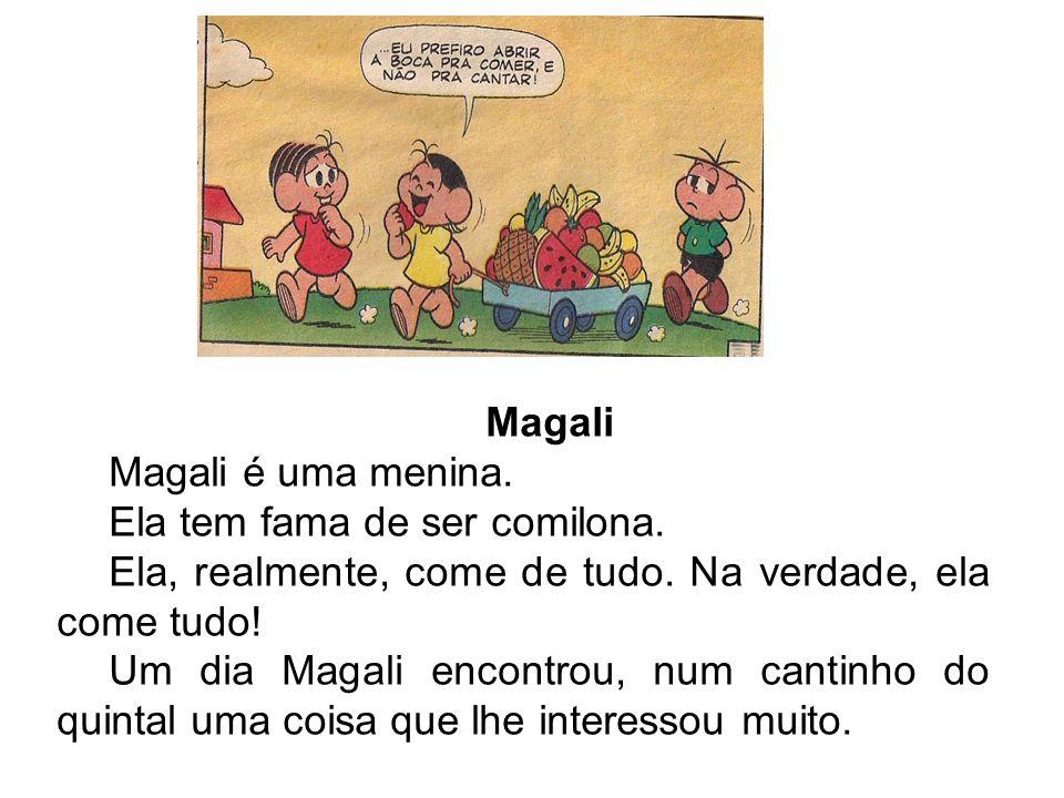 Magali Magali é uma menina. Ela tem fama de ser comilona. Ela, realmente, come de tudo. Na verdade, ela come tudo! Um dia Magali encontrou, num cantin