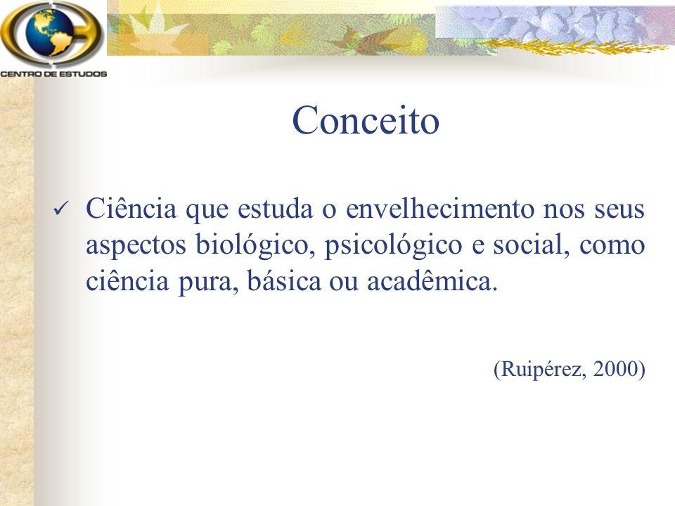 Conceito Ciência que estuda o envelhecimento nos seus aspectos biológico, psicológico e social, como ciência pura, básica ou acadêmica. (Ruipérez, 200