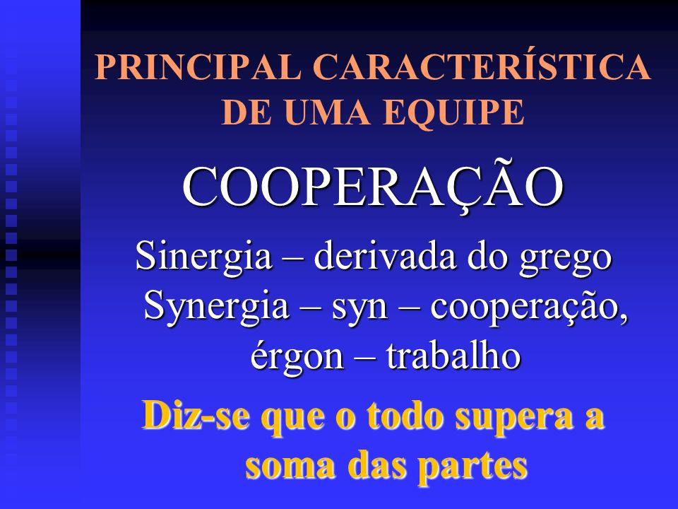 PRINCIPAL CARACTERÍSTICA DE UMA EQUIPE COOPERAÇÃO Sinergia – derivada do grego Synergia – syn – cooperação, érgon – trabalho Diz-se que o todo supera