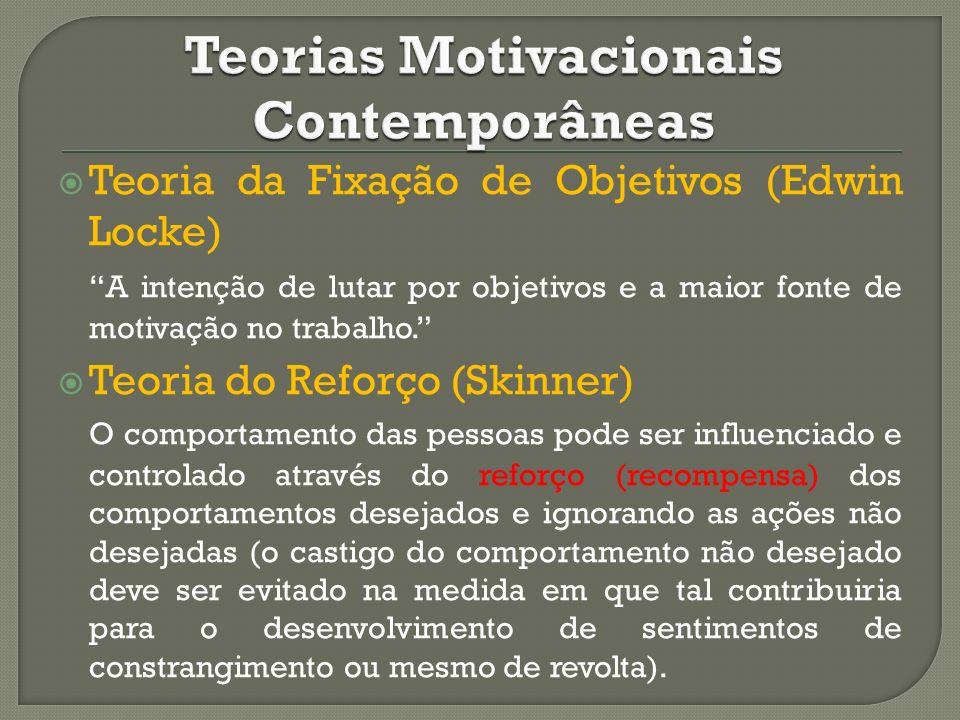Teoria da Fixação de Objetivos (Edwin Locke) A intenção de lutar por objetivos e a maior fonte de motivação no trabalho. Teoria do Reforço (Skinner) O