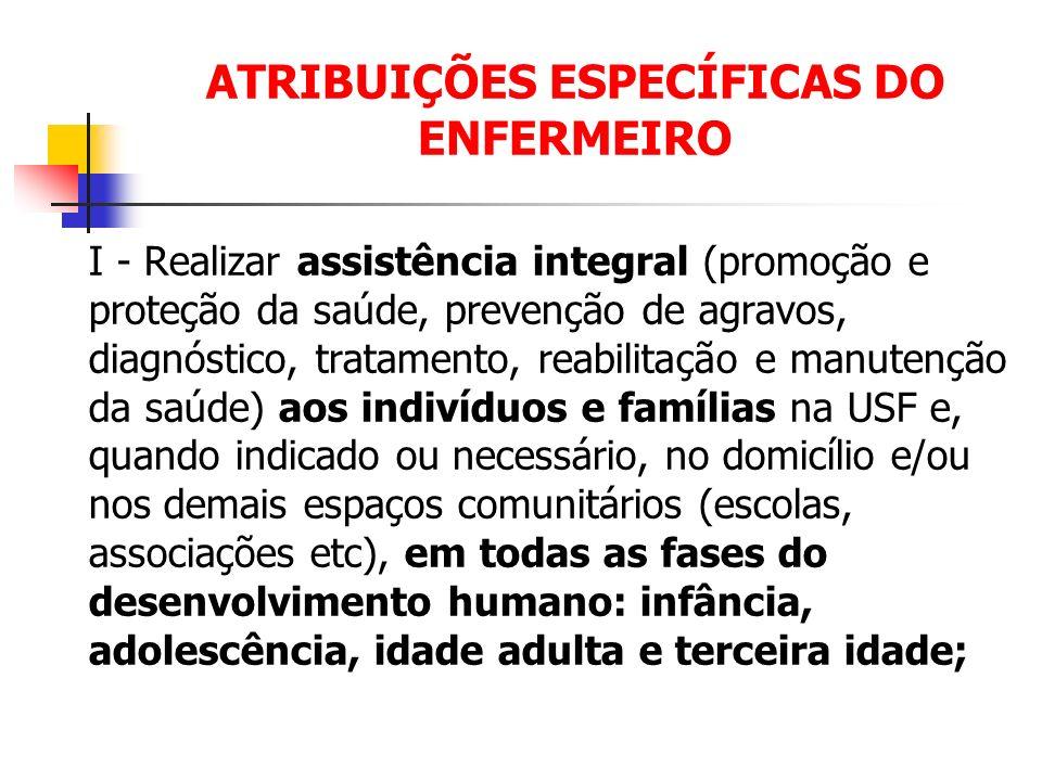 ATRIBUIÇÕES ESPECÍFICAS DO ENFERMEIRO I - Realizar assistência integral (promoção e proteção da saúde, prevenção de agravos, diagnóstico, tratamento,