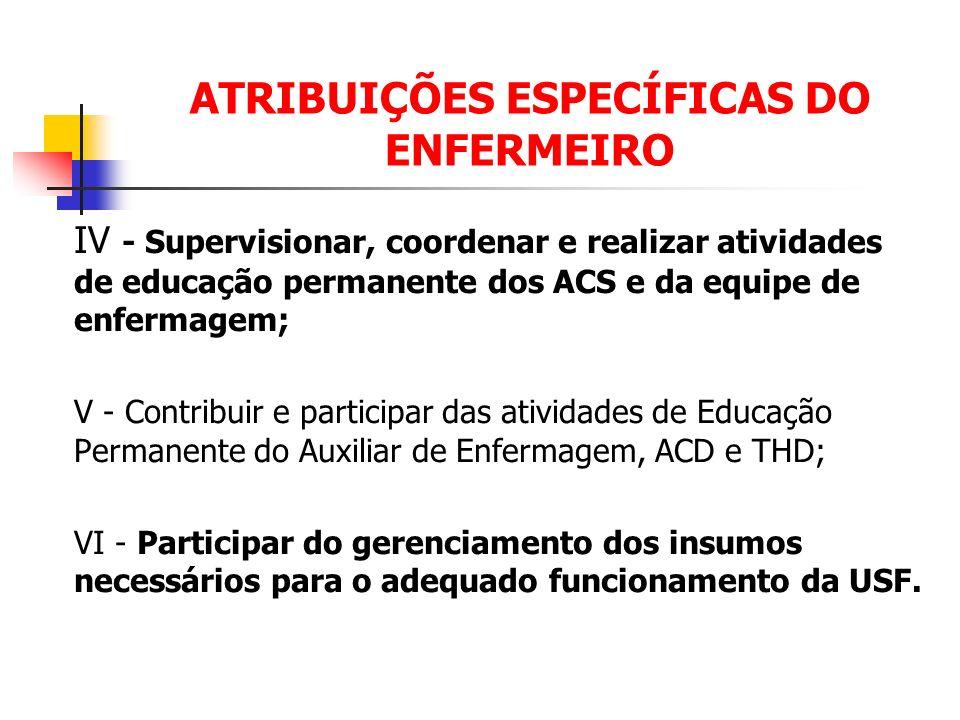 ATRIBUIÇÕES ESPECÍFICAS DO ENFERMEIRO IV - Supervisionar, coordenar e realizar atividades de educação permanente dos ACS e da equipe de enfermagem; V
