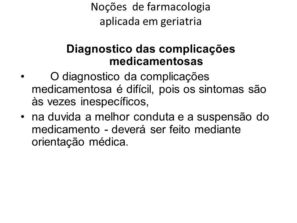 Noções de farmacologia aplicada em geriatria Diagnostico das complicações medicamentosas O diagnostico da complicações medicamentosa é difícil, pois o