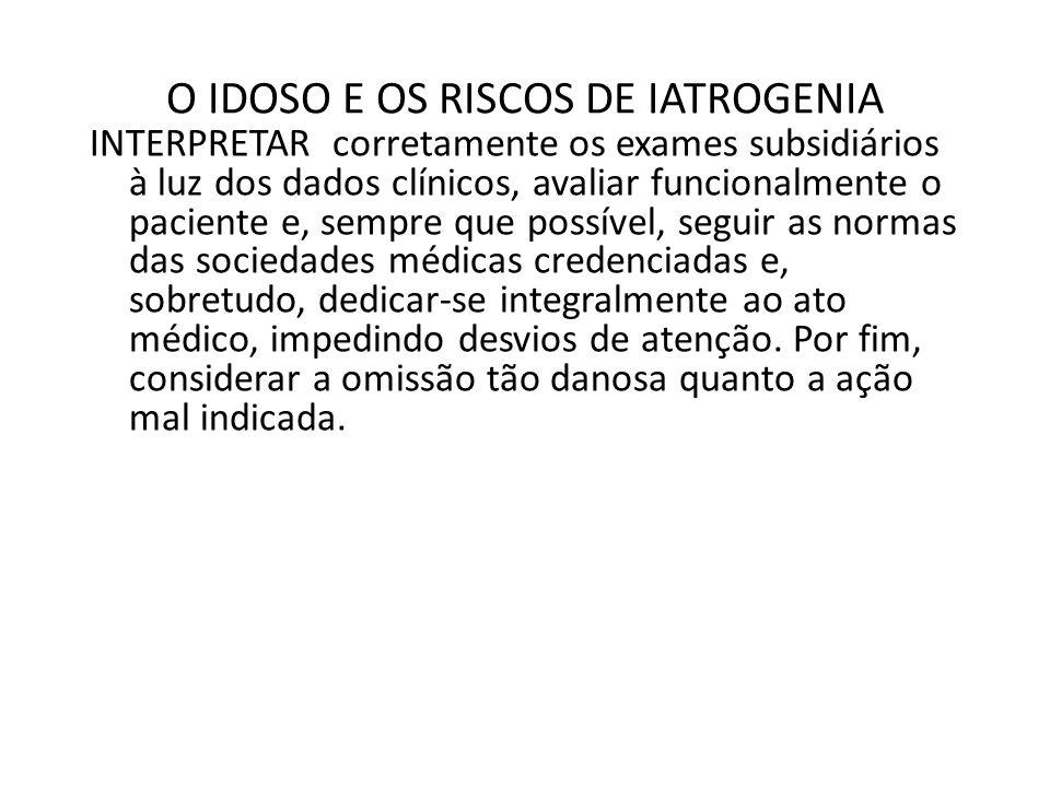 O IDOSO E OS RISCOS DE IATROGENIA INTERPRETAR corretamente os exames subsidiários à luz dos dados clínicos, avaliar funcionalmente o paciente e, sempr