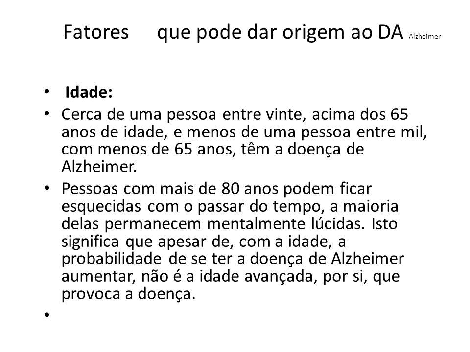 Fatores que pode dar origem ao DA Alzheimer Idade: Cerca de uma pessoa entre vinte, acima dos 65 anos de idade, e menos de uma pessoa entre mil, com m