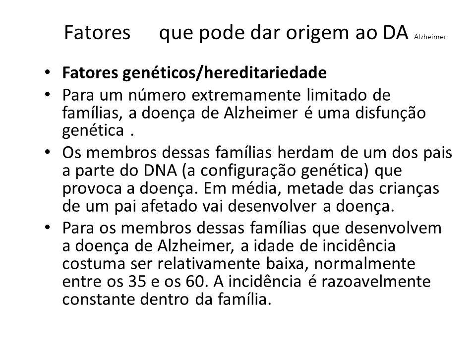 Fatores que pode dar origem ao DA Alzheimer Fatores genéticos/hereditariedade Descobriu-se uma ligação entre o cromossoma 21 e a doença de Alzheimer, e acredita-se que em função disso as pessoas com síndrome de Down ( causada por uma anomalia neste cromossoma) virão a desenvolver a doença de Alzheimer, se alcançarem a idade média, apesar de não manifestarem todo o tipo de sintomas.
