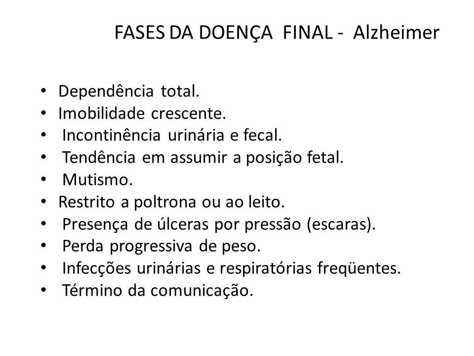FASES DA DOENÇA TERMINAL - Alzheimer Agravamento dos sintomas da fase final Incontinência dupla Restrito ao leito Posição fetal Mutismo Úlceras por pressão Alimentação enteral Infecções de repetição Morte