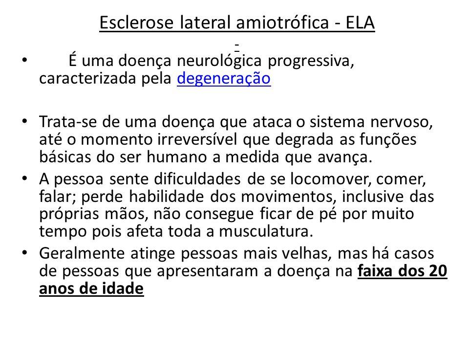 Esclerose lateral amiotrófica - ELA - É uma doença neurológica progressiva, caracterizada pela degeneraçãodegeneração Trata-se de uma doença que ataca