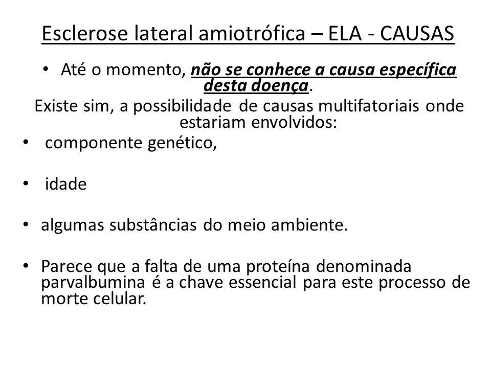 Esclerose lateral amiotrófica – ELA - CAUSAS Até o momento, não se conhece a causa específica desta doença. Existe sim, a possibilidade de causas mult