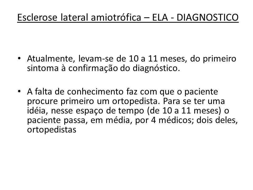 Esclerose lateral amiotrófica – ELA - DIAGNOSTICO Atualmente, levam-se de 10 a 11 meses, do primeiro sintoma à confirmação do diagnóstico. A falta de