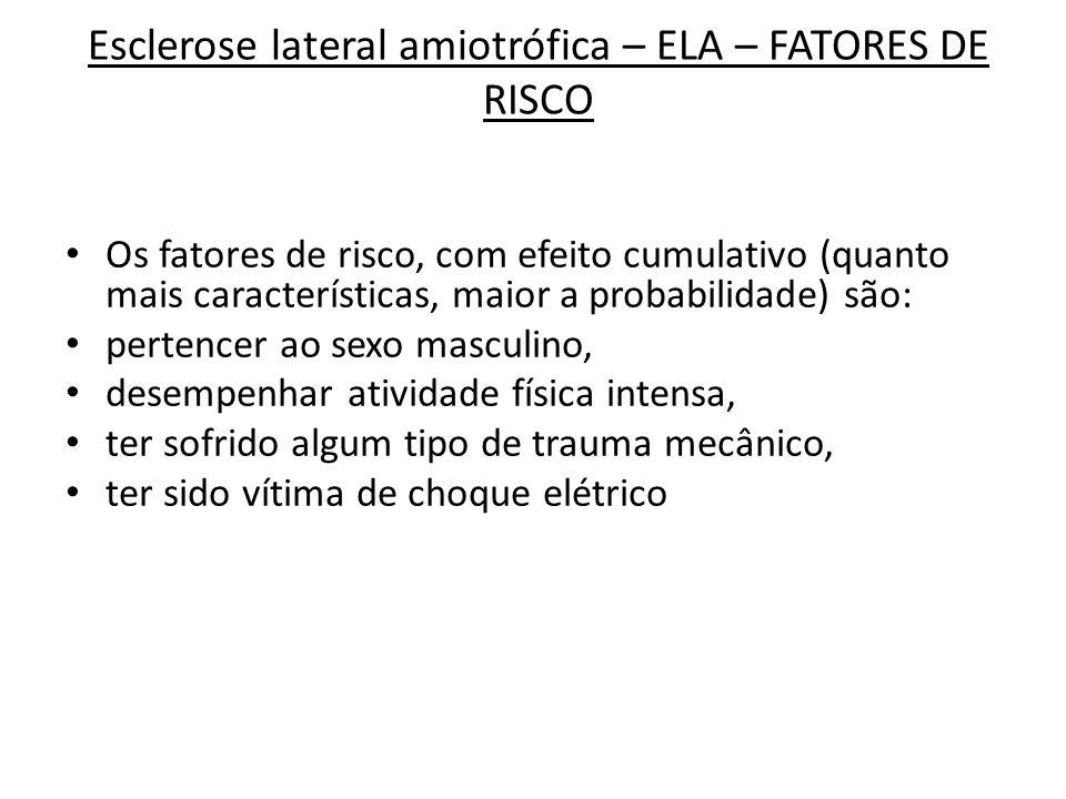 Esclerose lateral amiotrófica – ELA – FATORES DE RISCO Os fatores de risco, com efeito cumulativo (quanto mais características, maior a probabilidade)