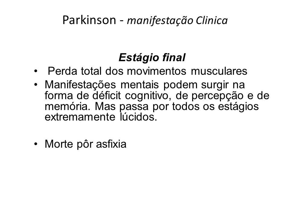 Parkinson - manifestação Clinica Estágio final Perda total dos movimentos musculares Manifestações mentais podem surgir na forma de déficit cognitivo,