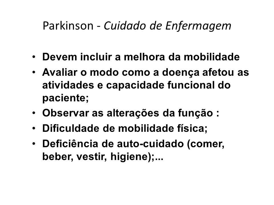 Parkinson - Cuidado de Enfermagem Devem incluir a melhora da mobilidade Avaliar o modo como a doença afetou as atividades e capacidade funcional do pa