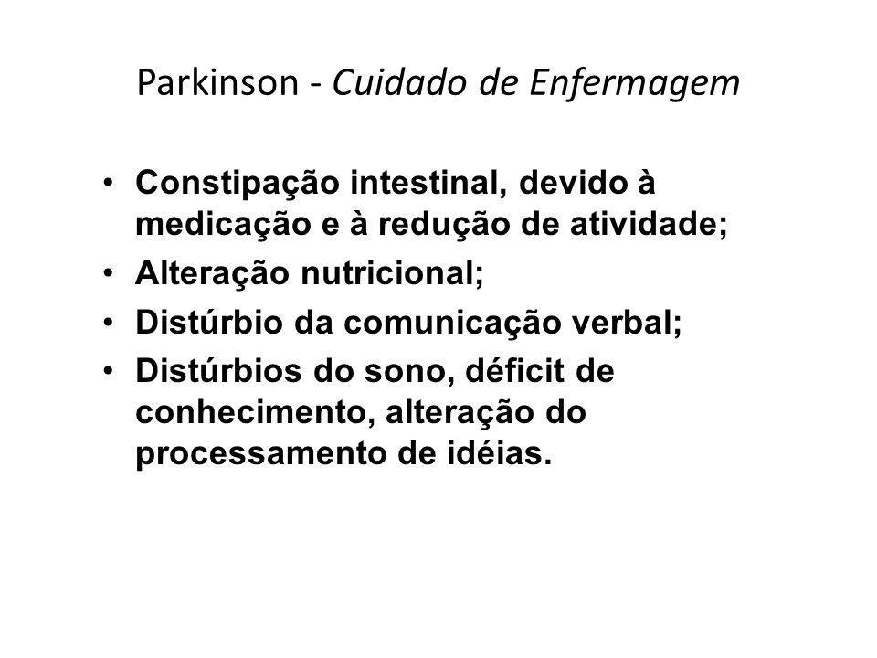 Parkinson - Cuidado de Enfermagem Constipação intestinal, devido à medicação e à redução de atividade; Alteração nutricional; Distúrbio da comunicação