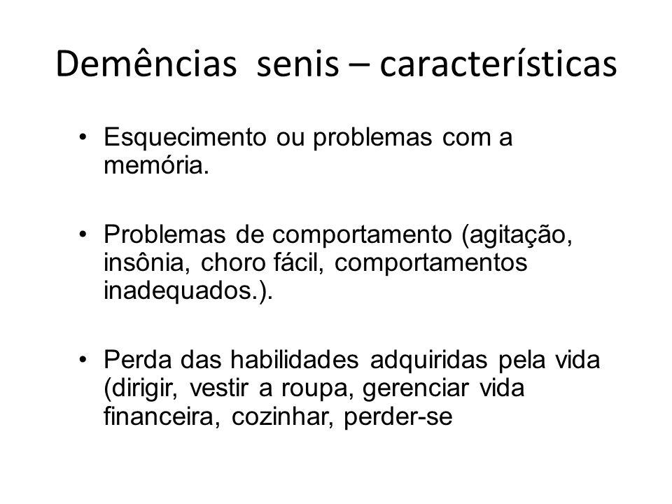 Demências senis – características Esquecimento ou problemas com a memória. Problemas de comportamento (agitação, insônia, choro fácil, comportamentos