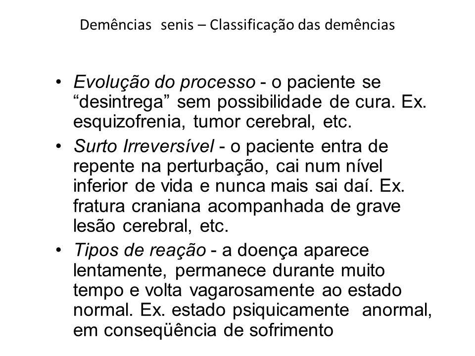Demências senis – Classificação das demências Evolução do processo - o paciente se desintrega sem possibilidade de cura. Ex. esquizofrenia, tumor cere
