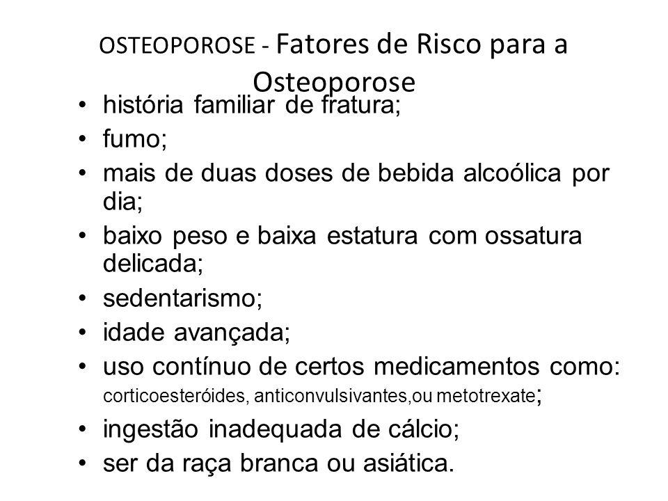 OSTEOPOROSE - Fatores de Risco para a Osteoporose história familiar de fratura; fumo; mais de duas doses de bebida alcoólica por dia; baixo peso e bai