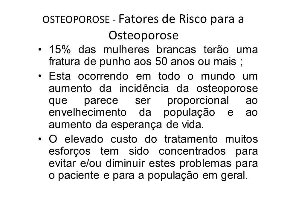 OSTEOPOROSE - Fatores de Risco para a Osteoporose 15% das mulheres brancas terão uma fratura de punho aos 50 anos ou mais ; Esta ocorrendo em todo o m