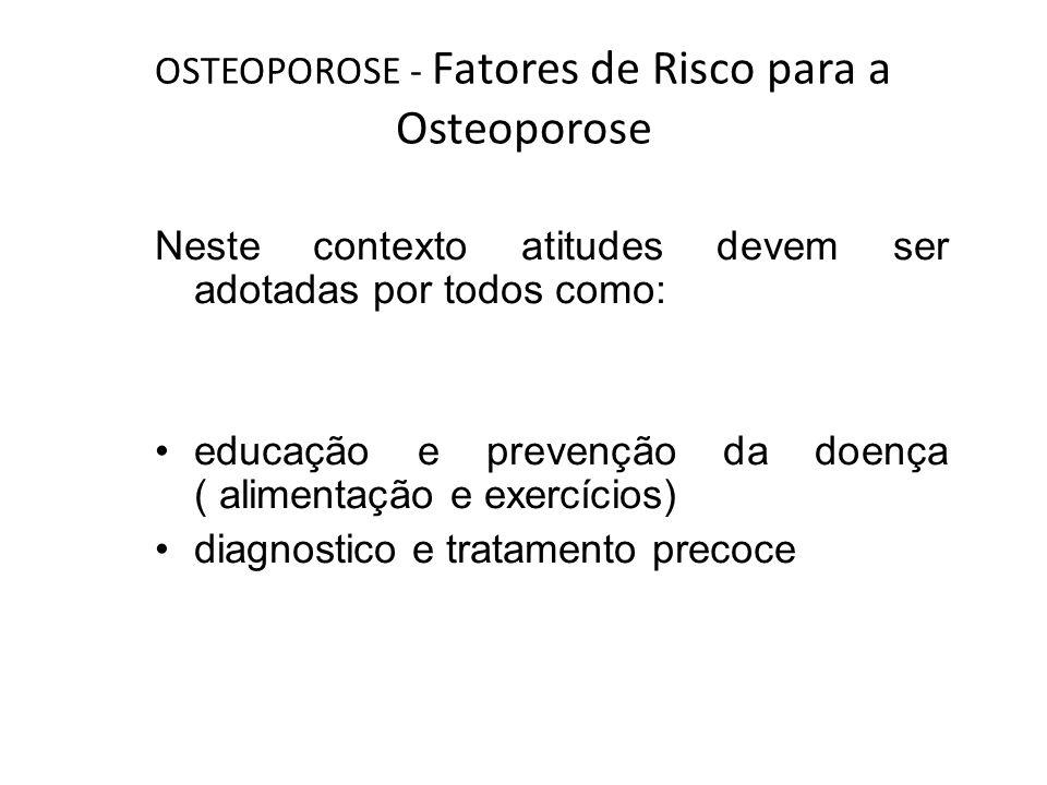 OSTEOPOROSE - Fatores de Risco para a Osteoporose Neste contexto atitudes devem ser adotadas por todos como: educação e prevenção da doença ( alimenta
