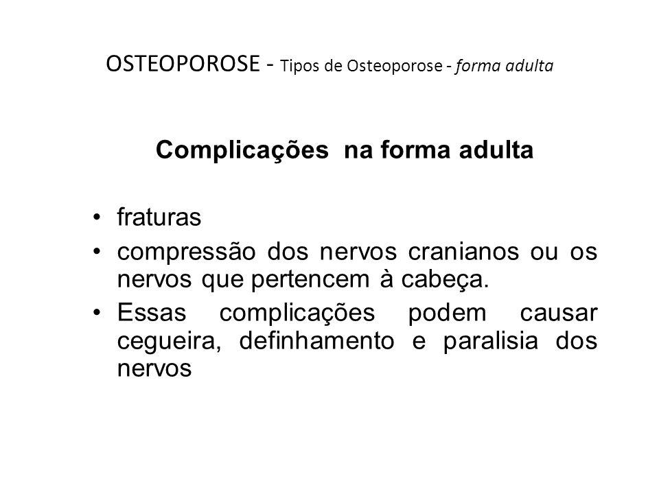 OSTEOPOROSE - Tipos de Osteoporose - forma adulta Complicações na forma adulta fraturas compressão dos nervos cranianos ou os nervos que pertencem à c