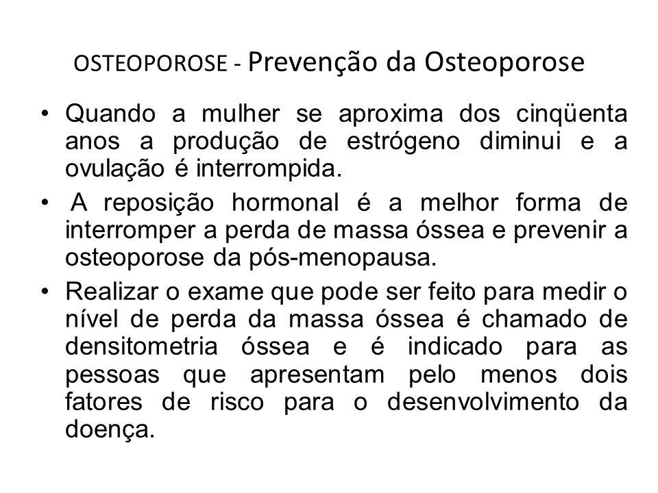 OSTEOPOROSE - Prevenção da Osteoporose Quando a mulher se aproxima dos cinqüenta anos a produção de estrógeno diminui e a ovulação é interrompida. A r