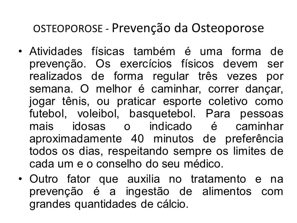 OSTEOPOROSE - Prevenção da Osteoporose Atividades físicas também é uma forma de prevenção. Os exercícios físicos devem ser realizados de forma regular