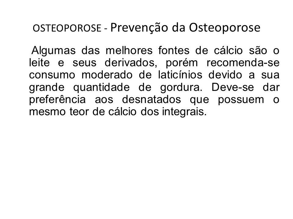 OSTEOPOROSE - Prevenção da Osteoporose Algumas das melhores fontes de cálcio são o leite e seus derivados, porém recomenda-se consumo moderado de lati