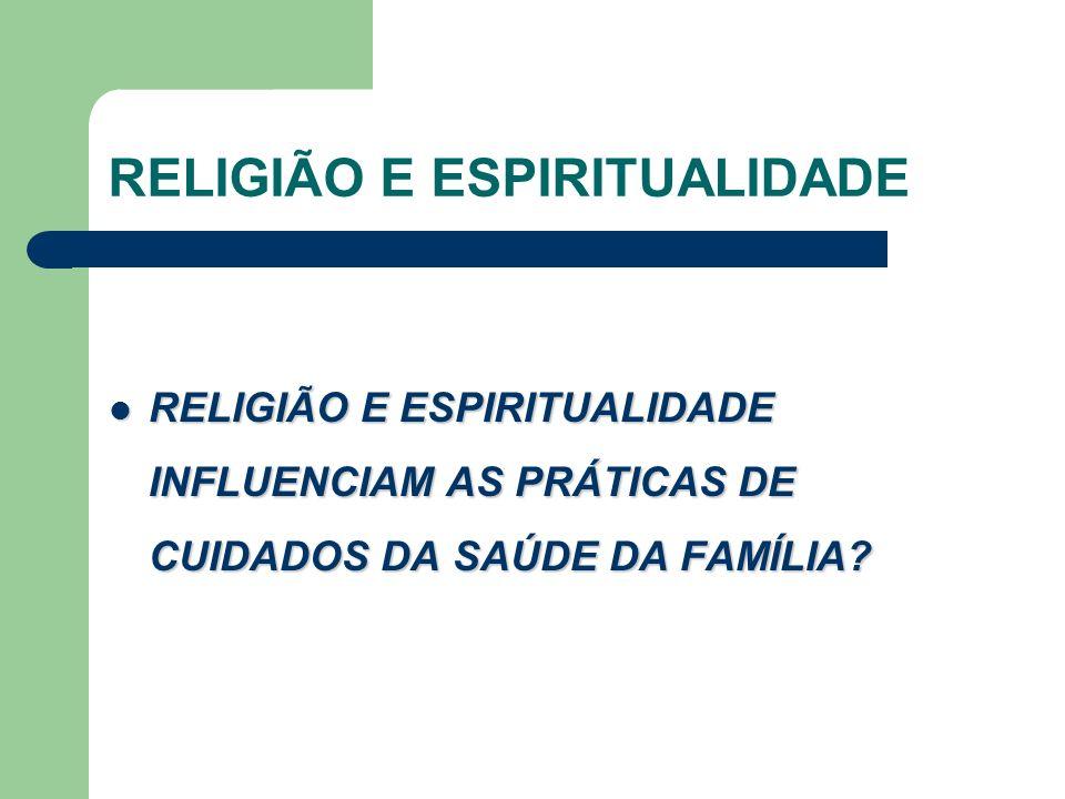 RELIGIÃO E ESPIRITUALIDADE RELIGIÃO E ESPIRITUALIDADE INFLUENCIAM AS PRÁTICAS DE CUIDADOS DA SAÚDE DA FAMÍLIA.