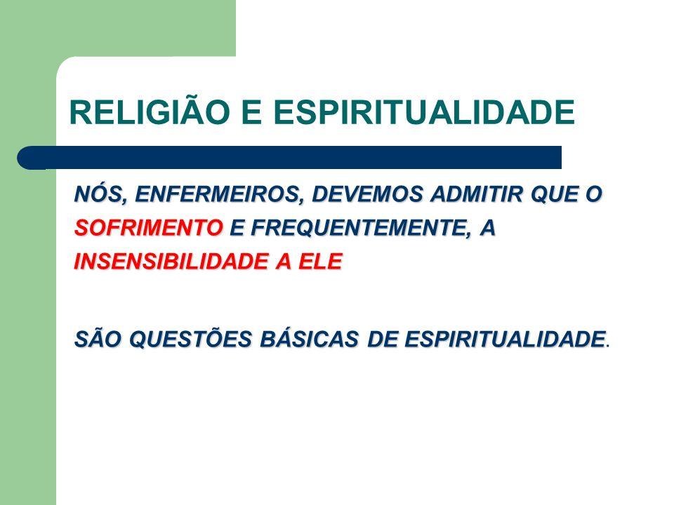 RELIGIÃO E ESPIRITUALIDADE NÓS, ENFERMEIROS, DEVEMOS ADMITIR QUE O SOFRIMENTO E FREQUENTEMENTE, A INSENSIBILIDADE A ELE SÃO QUESTÕES BÁSICAS DE ESPIRITUALIDADE SÃO QUESTÕES BÁSICAS DE ESPIRITUALIDADE.