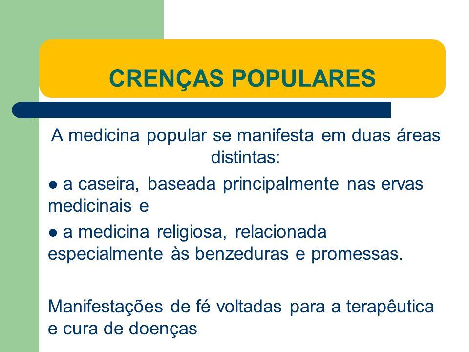 CRENÇAS POPULARES A medicina popular se manifesta em duas áreas distintas: a caseira, baseada principalmente nas ervas medicinais e a medicina religiosa, relacionada especialmente às benzeduras e promessas.