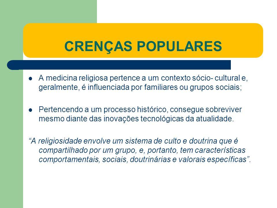 CRENÇAS POPULARES A medicina religiosa pertence a um contexto sócio- cultural e, geralmente, é influenciada por familiares ou grupos sociais; Pertencendo a um processo histórico, consegue sobreviver mesmo diante das inovações tecnológicas da atualidade.
