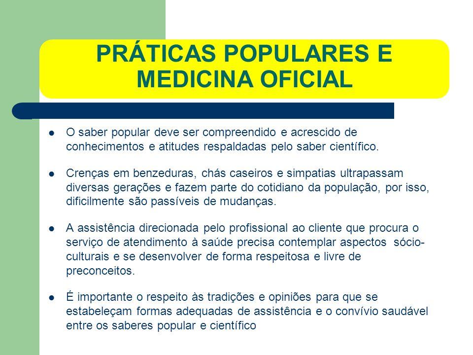 PRÁTICAS POPULARES E MEDICINA OFICIAL O saber popular deve ser compreendido e acrescido de conhecimentos e atitudes respaldadas pelo saber científico.