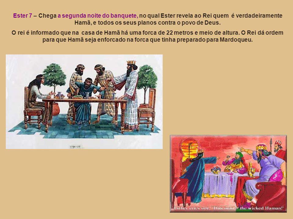 Ester 7 – Chega a segunda noite do banquete, no qual Ester revela ao Rei quem é verdadeiramente Hamã, e todos os seus planos contra o povo de Deus. O
