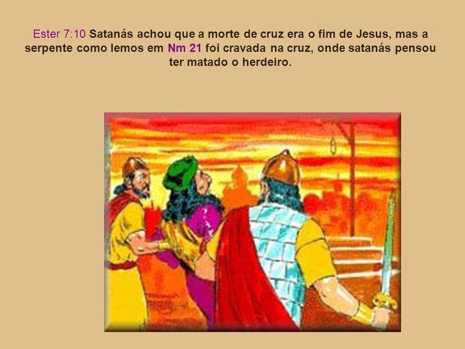 Ester 7:10 Satanás achou que a morte de cruz era o fim de Jesus, mas a serpente como lemos em Nm 21 foi cravada na cruz, onde satanás pensou ter matad