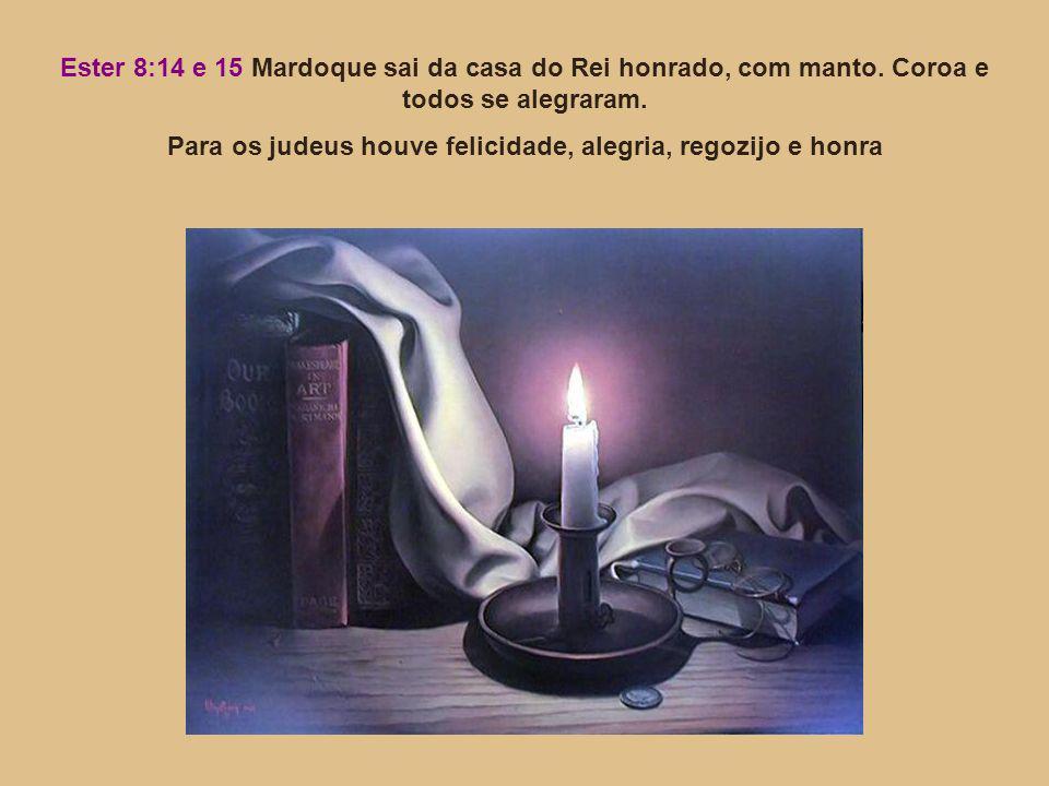 Ester 8:14 e 15 Mardoque sai da casa do Rei honrado, com manto. Coroa e todos se alegraram. Para os judeus houve felicidade, alegria, regozijo e honra