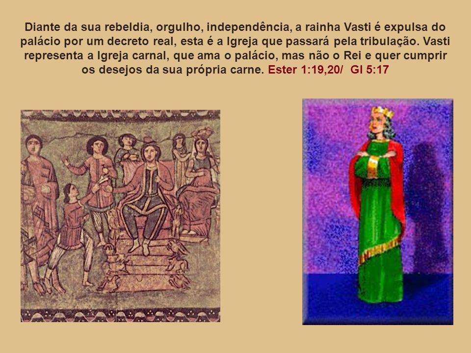 Diante da sua rebeldia, orgulho, independência, a rainha Vasti é expulsa do palácio por um decreto real, esta é a Igreja que passará pela tribulação.