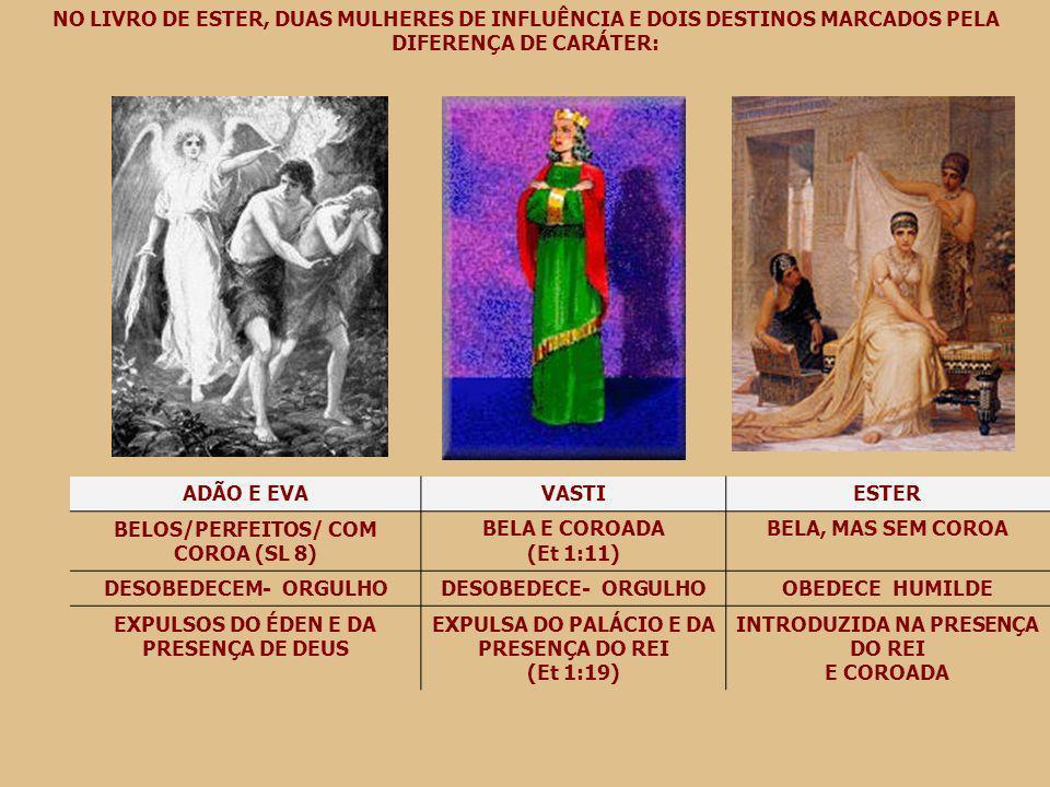 NO LIVRO DE ESTER, DUAS MULHERES DE INFLUÊNCIA E DOIS DESTINOS MARCADOS PELA DIFERENÇA DE CARÁTER: ADÃO E EVAVASTIESTER BELOS/PERFEITOS/ COM COROA (SL 8) BELA E COROADA (Et 1:11) BELA, MAS SEM COROA DESOBEDECEM- ORGULHODESOBEDECE- ORGULHOOBEDECE HUMILDE EXPULSOS DO ÉDEN E DA PRESENÇA DE DEUS EXPULSA DO PALÁCIO E DA PRESENÇA DO REI (Et 1:19) INTRODUZIDA NA PRESENÇA DO REI E COROADA