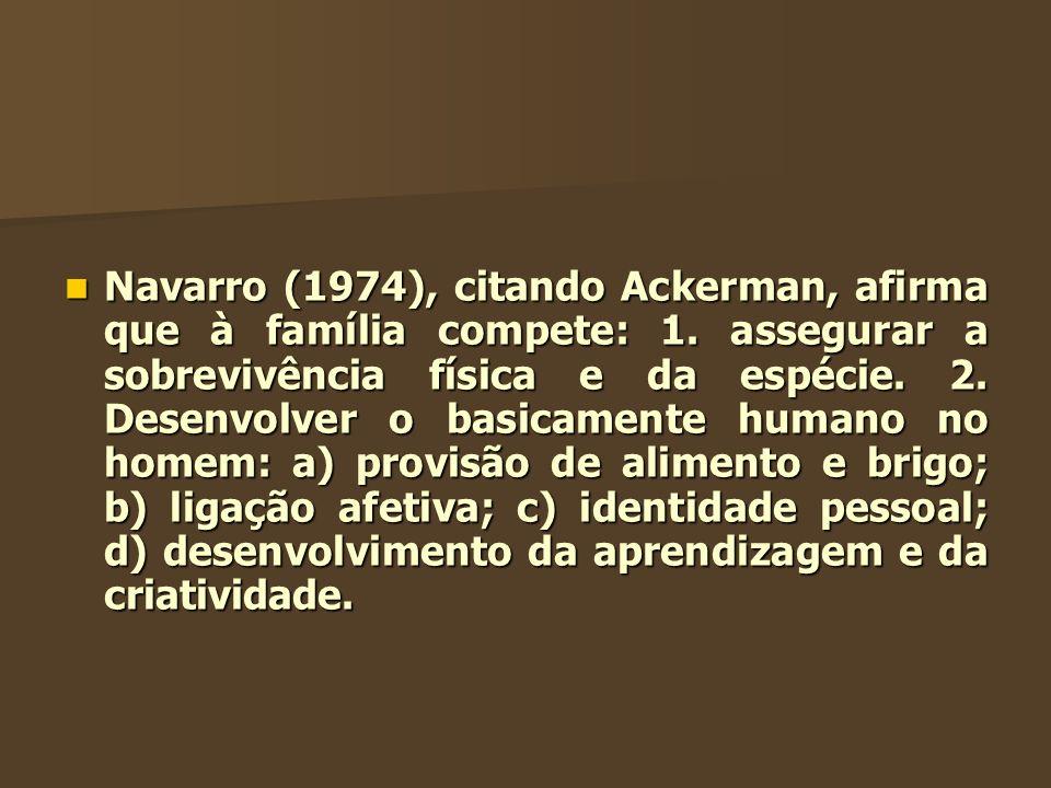 Navarro (1974), citando Ackerman, afirma que à família compete: 1. assegurar a sobrevivência física e da espécie. 2. Desenvolver o basicamente humano